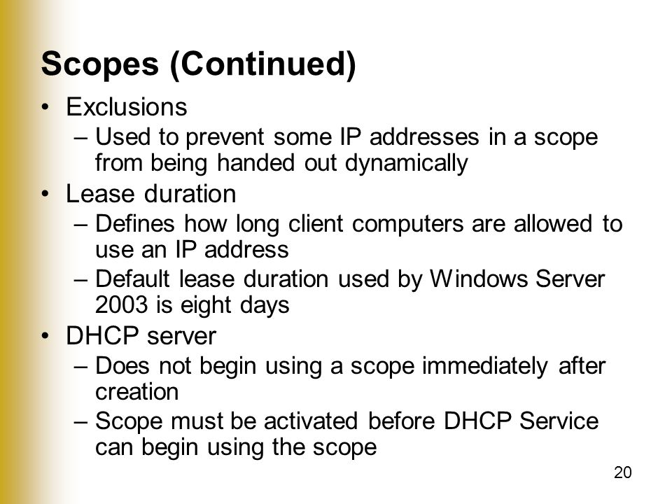 20 Scopes (Continued) Exclusions –Used to prevent some IP addresses in a scope from being handed out dynamically Lease duration –Defines how long client computers are allowed to use an IP address –Default lease duration used by Windows Server 2003 is eight days DHCP server –Does not begin using a scope immediately after creation –Scope must be activated before DHCP Service can begin using the scope
