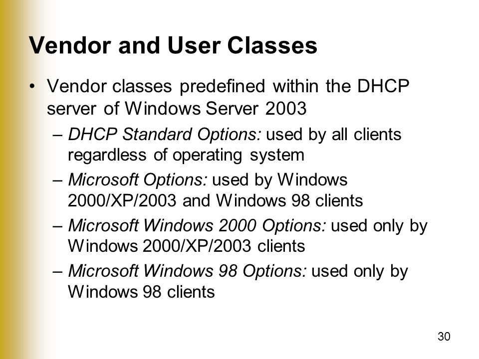 30 Vendor and User Classes Vendor classes predefined within the DHCP server of Windows Server 2003 –DHCP Standard Options: used by all clients regardless of operating system –Microsoft Options: used by Windows 2000/XP/2003 and Windows 98 clients –Microsoft Windows 2000 Options: used only by Windows 2000/XP/2003 clients –Microsoft Windows 98 Options: used only by Windows 98 clients