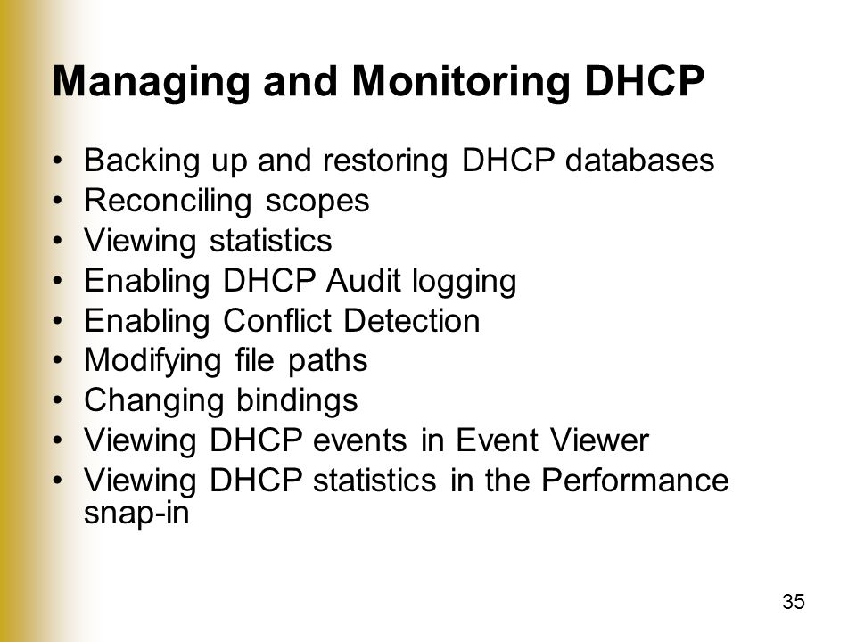 35 Managing and Monitoring DHCP Backing up and restoring DHCP databases Reconciling scopes Viewing statistics Enabling DHCP Audit logging Enabling Conflict Detection Modifying file paths Changing bindings Viewing DHCP events in Event Viewer Viewing DHCP statistics in the Performance snap-in
