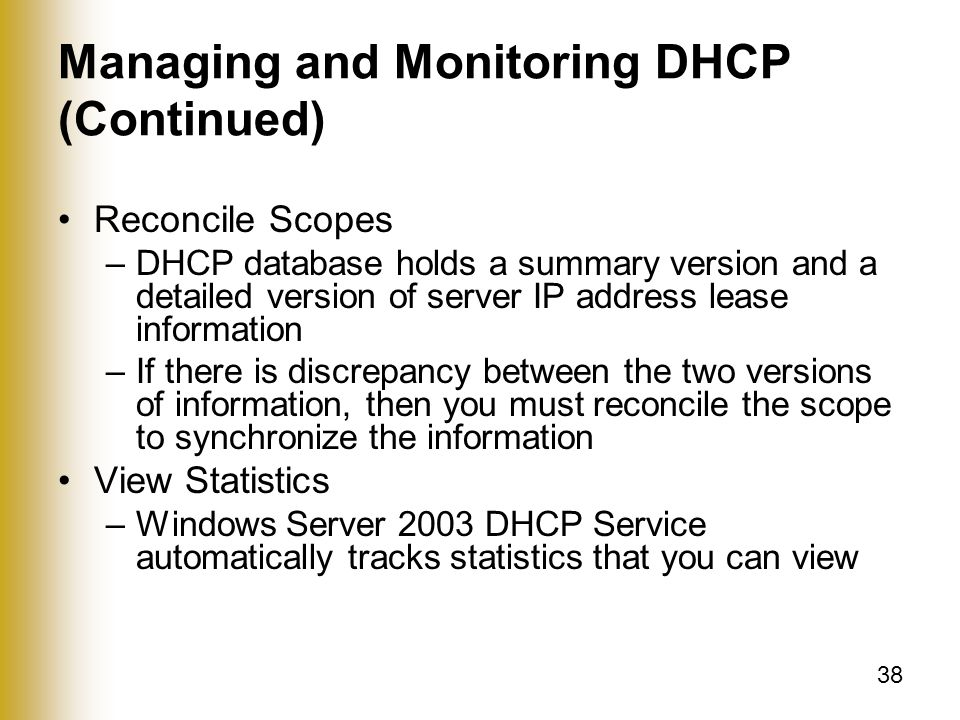 38 Managing and Monitoring DHCP (Continued) Reconcile Scopes –DHCP database holds a summary version and a detailed version of server IP address lease information –If there is discrepancy between the two versions of information, then you must reconcile the scope to synchronize the information View Statistics –Windows Server 2003 DHCP Service automatically tracks statistics that you can view