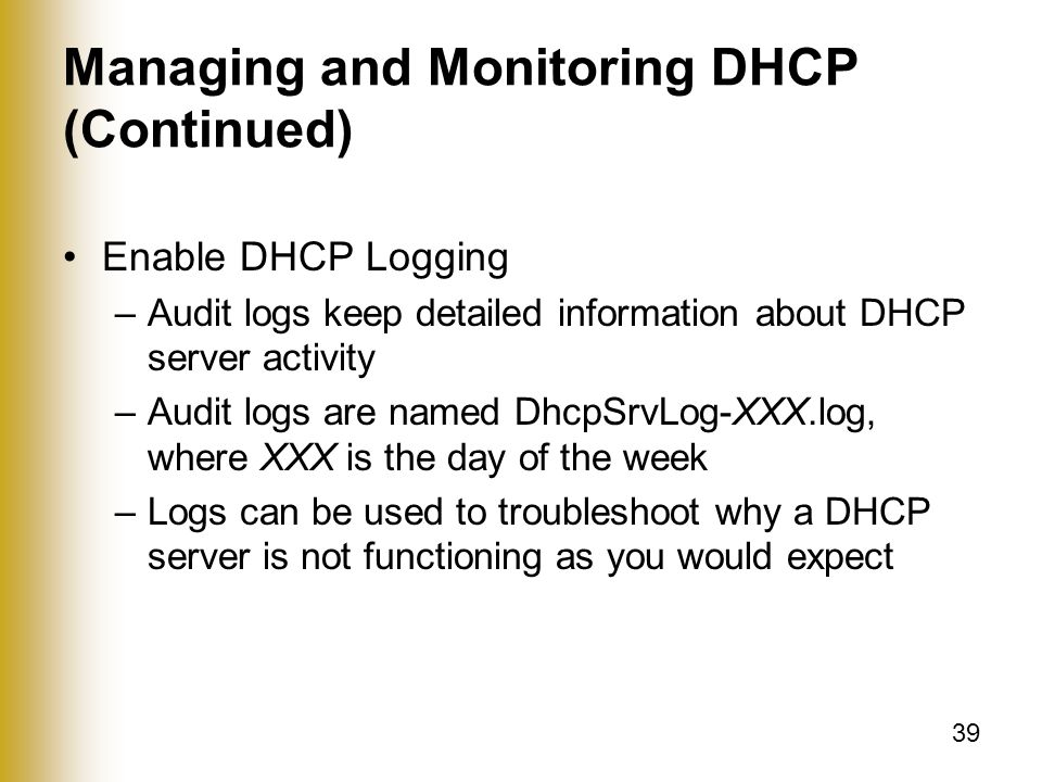 39 Managing and Monitoring DHCP (Continued) Enable DHCP Logging –Audit logs keep detailed information about DHCP server activity –Audit logs are named DhcpSrvLog-XXX.log, where XXX is the day of the week –Logs can be used to troubleshoot why a DHCP server is not functioning as you would expect
