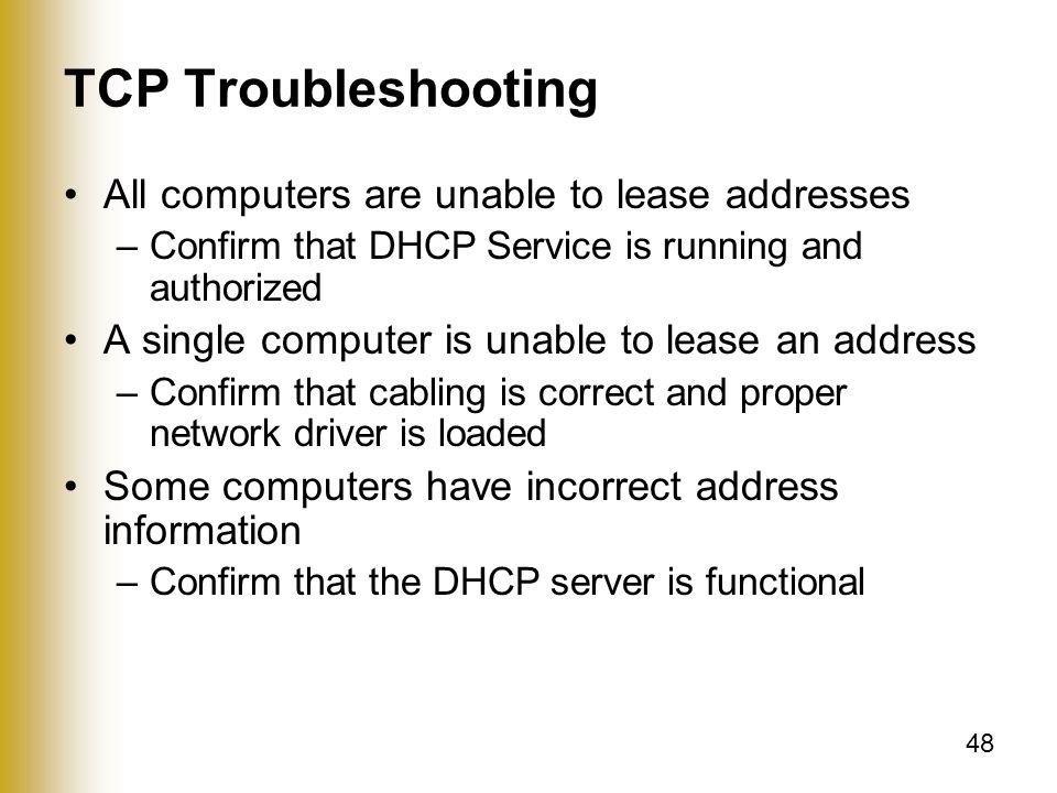 48 TCP Troubleshooting All computers are unable to lease addresses –Confirm that DHCP Service is running and authorized A single computer is unable to lease an address –Confirm that cabling is correct and proper network driver is loaded Some computers have incorrect address information –Confirm that the DHCP server is functional