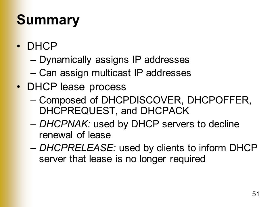 51 Summary DHCP –Dynamically assigns IP addresses –Can assign multicast IP addresses DHCP lease process –Composed of DHCPDISCOVER, DHCPOFFER, DHCPREQUEST, and DHCPACK –DHCPNAK: used by DHCP servers to decline renewal of lease –DHCPRELEASE: used by clients to inform DHCP server that lease is no longer required
