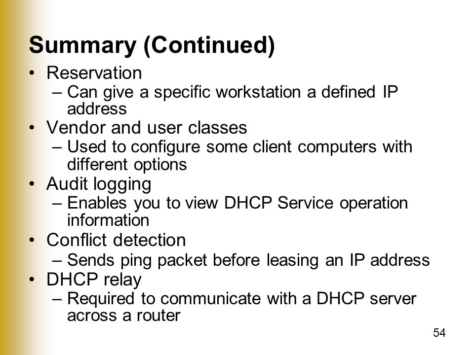54 Summary (Continued) Reservation –Can give a specific workstation a defined IP address Vendor and user classes –Used to configure some client computers with different options Audit logging –Enables you to view DHCP Service operation information Conflict detection –Sends ping packet before leasing an IP address DHCP relay –Required to communicate with a DHCP server across a router