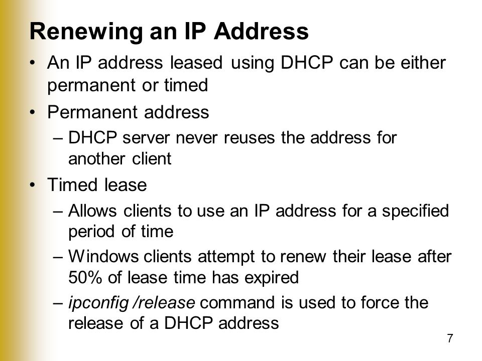 7 Renewing an IP Address An IP address leased using DHCP can be either permanent or timed Permanent address –DHCP server never reuses the address for another client Timed lease –Allows clients to use an IP address for a specified period of time –Windows clients attempt to renew their lease after 50% of lease time has expired –ipconfig /release command is used to force the release of a DHCP address