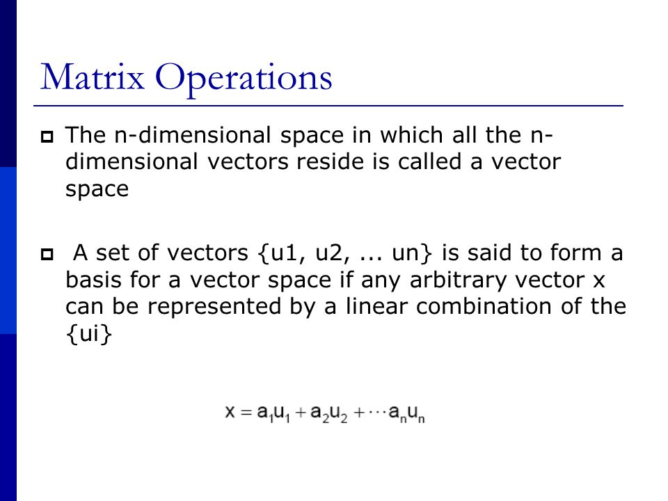 Matrix Operations  The n-dimensional space in which all the n- dimensional vectors reside is called a vector space  A set of vectors {u1, u2,...