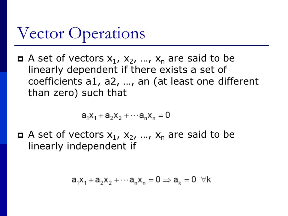 Vector Operations  A set of vectors x 1, x 2, …, x n are said to be linearly dependent if there exists a set of coefficients a1, a2, …, an (at least one different than zero) such that  A set of vectors x 1, x 2, …, x n are said to be linearly independent if