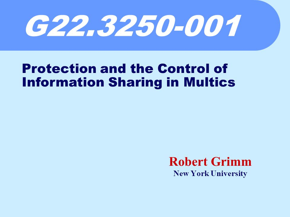 G Robert Grimm New York University Protection and the Control of Information Sharing in Multics