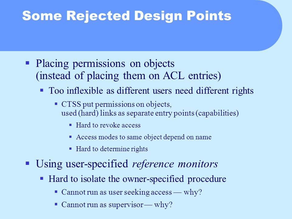 Some Rejected Design Points  Placing permissions on objects (instead of placing them on ACL entries)  Too inflexible as different users need different rights  CTSS put permissions on objects, used (hard) links as separate entry points (capabilities)  Hard to revoke access  Access modes to same object depend on name  Hard to determine rights  Using user-specified reference monitors  Hard to isolate the owner-specified procedure  Cannot run as user seeking access — why.