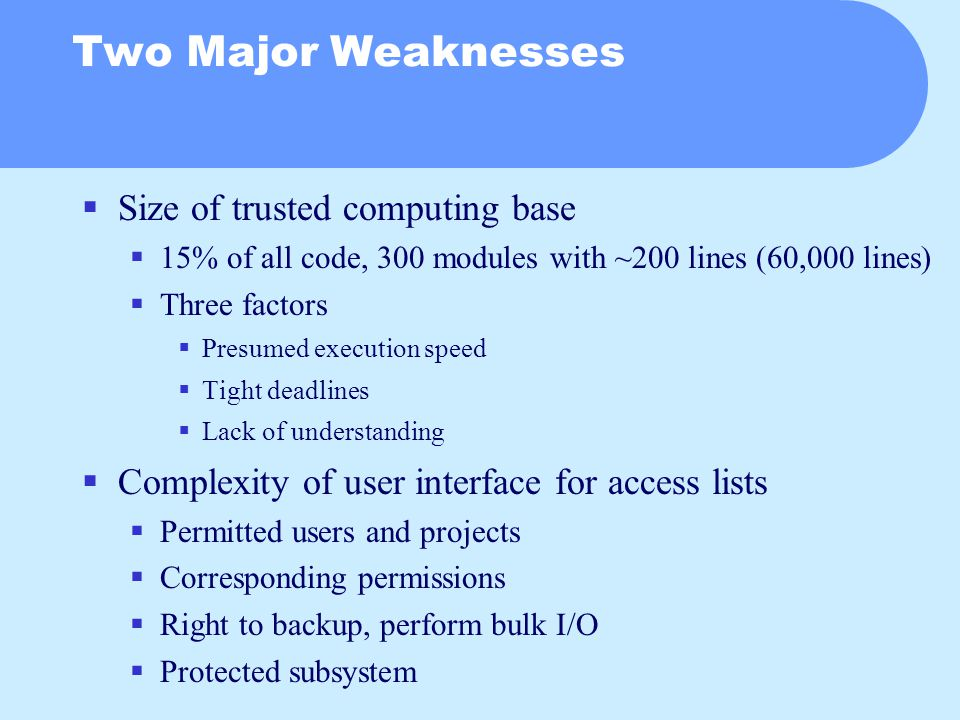 Two Major Weaknesses  Size of trusted computing base  15% of all code, 300 modules with ~200 lines (60,000 lines)  Three factors  Presumed execution speed  Tight deadlines  Lack of understanding  Complexity of user interface for access lists  Permitted users and projects  Corresponding permissions  Right to backup, perform bulk I/O  Protected subsystem