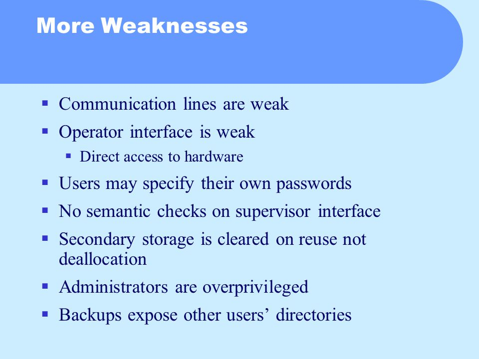 More Weaknesses  Communication lines are weak  Operator interface is weak  Direct access to hardware  Users may specify their own passwords  No semantic checks on supervisor interface  Secondary storage is cleared on reuse not deallocation  Administrators are overprivileged  Backups expose other users' directories