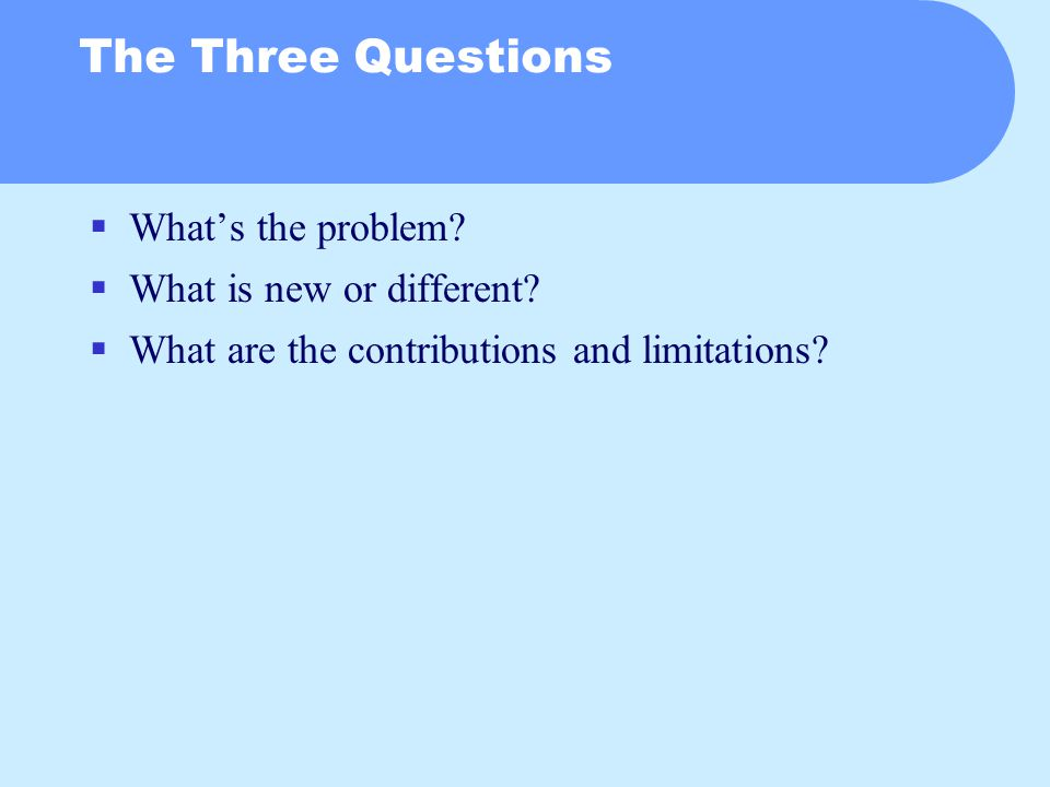 The Three Questions  What's the problem.  What is new or different.