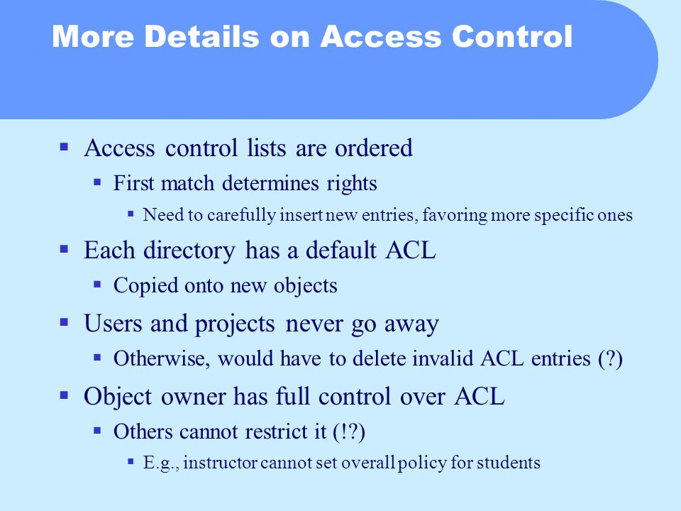 More Details on Access Control  Access control lists are ordered  First match determines rights  Need to carefully insert new entries, favoring more specific ones  Each directory has a default ACL  Copied onto new objects  Users and projects never go away  Otherwise, would have to delete invalid ACL entries ( )  Object owner has full control over ACL  Others cannot restrict it (! )  E.g., instructor cannot set overall policy for students