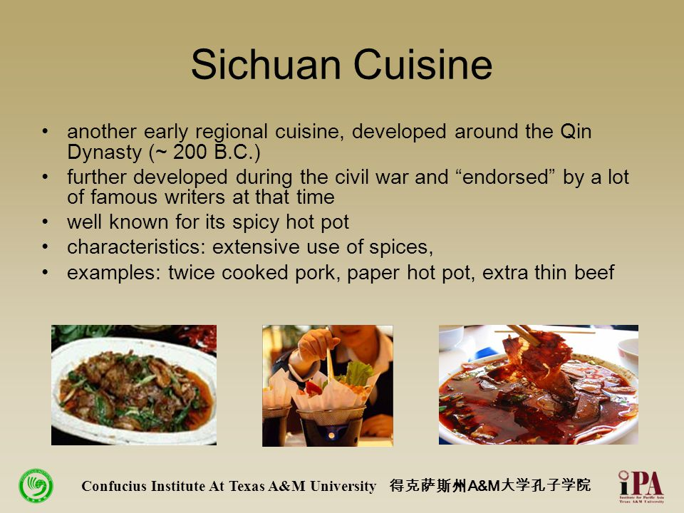 Sichuan Cuisine another early regional cuisine, developed around the Qin Dynasty (~ 200 B.C.) further developed during the civil war and endorsed by a lot of famous writers at that time well known for its spicy hot pot characteristics: extensive use of spices, examples: twice cooked pork, paper hot pot, extra thin beef Confucius Institute At Texas A&M University 得克萨斯州 A&M 大学孔子学院