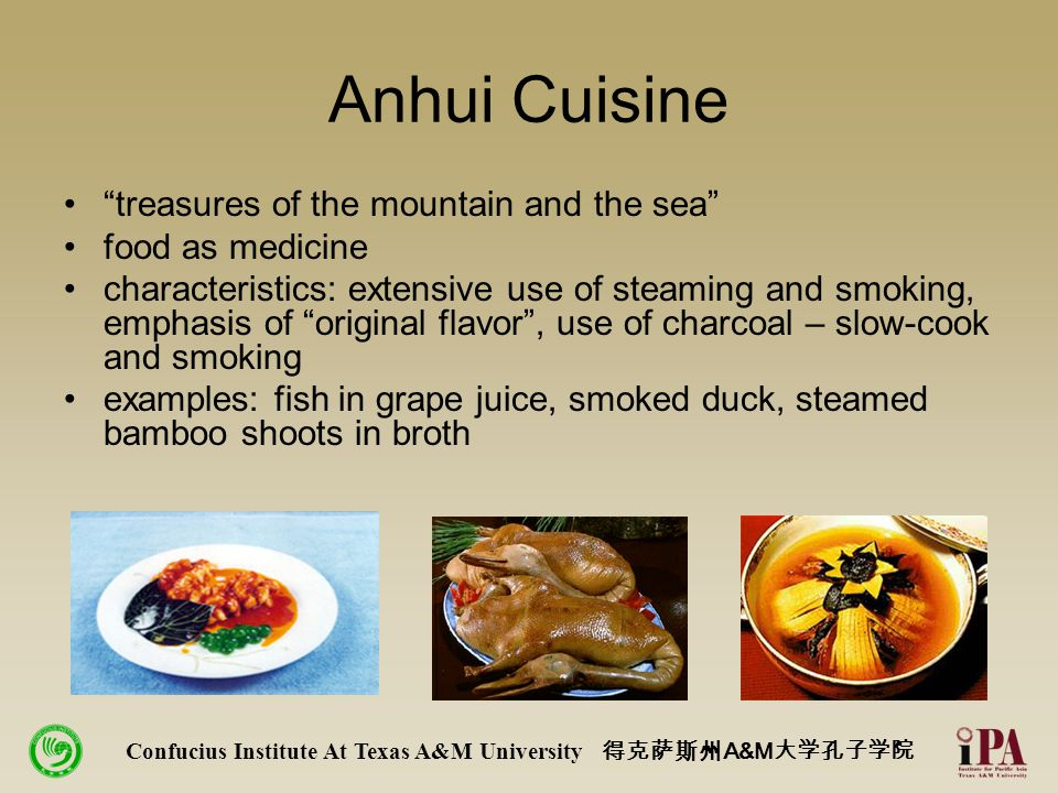 Anhui Cuisine treasures of the mountain and the sea food as medicine characteristics: extensive use of steaming and smoking, emphasis of original flavor , use of charcoal – slow-cook and smoking examples: fish in grape juice, smoked duck, steamed bamboo shoots in broth Confucius Institute At Texas A&M University 得克萨斯州 A&M 大学孔子学院