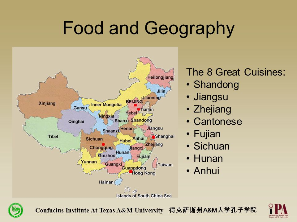 Food and Geography Confucius Institute At Texas A&M University 得克萨斯州 A&M 大学孔子学院 The 8 Great Cuisines: Shandong Jiangsu Zhejiang Cantonese Fujian Sichuan Hunan Anhui