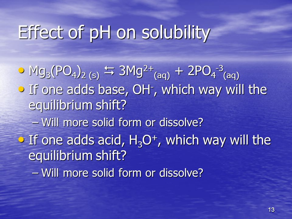 13 Effect of pH on solubility Mg 3 (PO 4 ) 2 (s)  3Mg 2+ (aq) + 2PO 4 -3 (aq) Mg 3 (PO 4 ) 2 (s)  3Mg 2+ (aq) + 2PO 4 -3 (aq) If one adds base, OH -, which way will the equilibrium shift.