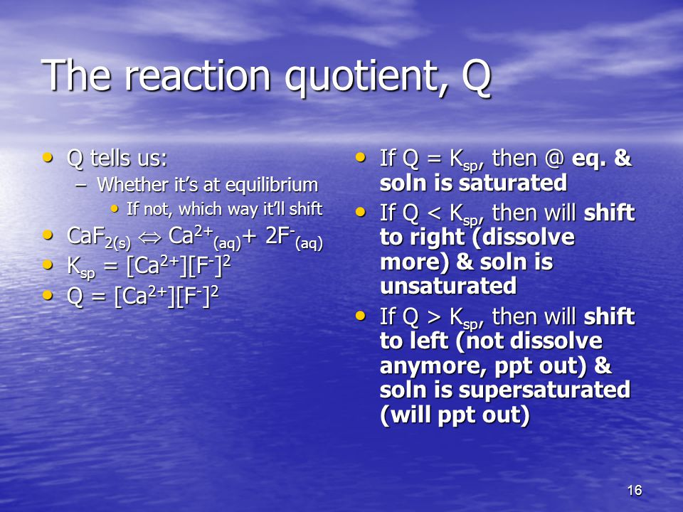 16 The reaction quotient, Q Q tells us: Q tells us: –Whether it's at equilibrium If not, which way it'll shift If not, which way it'll shift CaF 2(s)  Ca 2+ (aq) + 2F - (aq) CaF 2(s)  Ca 2+ (aq) + 2F - (aq) K sp = [Ca 2+ ][F - ] 2 K sp = [Ca 2+ ][F - ] 2 Q = [Ca 2+ ][F - ] 2 Q = [Ca 2+ ][F - ] 2 If Q = K sp, eq.