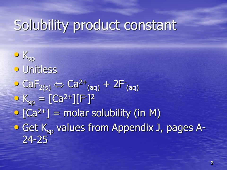 2 Solubility product constant K sp K sp Unitless Unitless CaF 2(s)  Ca 2+ (aq) + 2F - (aq) CaF 2(s)  Ca 2+ (aq) + 2F - (aq) K sp = [Ca 2+ ][F - ] 2 K sp = [Ca 2+ ][F - ] 2 [Ca 2+ ] = molar solubility (in M) [Ca 2+ ] = molar solubility (in M) Get K sp values from Appendix J, pages A Get K sp values from Appendix J, pages A