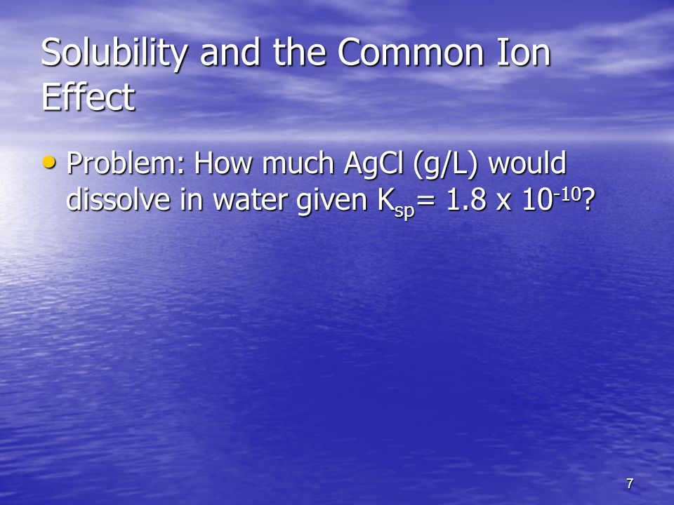 7 Solubility and the Common Ion Effect Problem: How much AgCl (g/L) would dissolve in water given K sp = 1.8 x