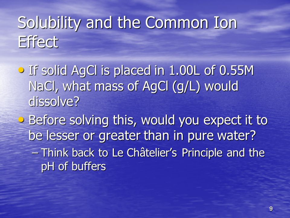 9 Solubility and the Common Ion Effect If solid AgCl is placed in 1.00L of 0.55M NaCl, what mass of AgCl (g/L) would dissolve.
