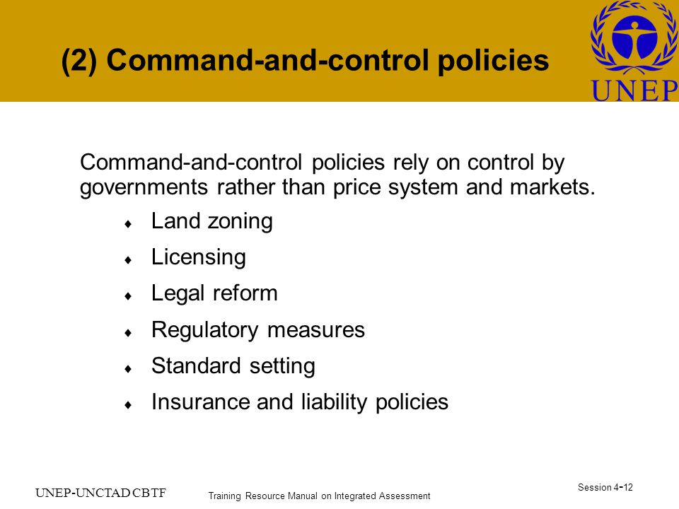 Training Resource Manual on Integrated Assessment Session UNEP-UNCTAD CBTF (2) Command-and-control policies Command-and-control policies rely on control by governments rather than price system and markets.