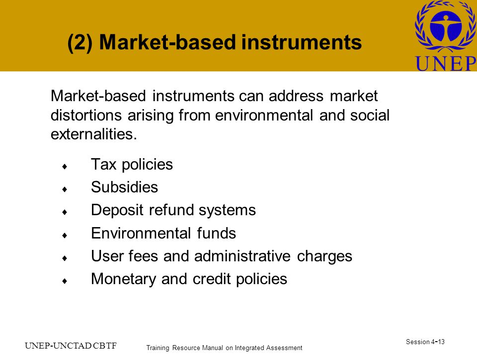 Training Resource Manual on Integrated Assessment Session UNEP-UNCTAD CBTF (2) Market-based instruments Market-based instruments can address market distortions arising from environmental and social externalities.