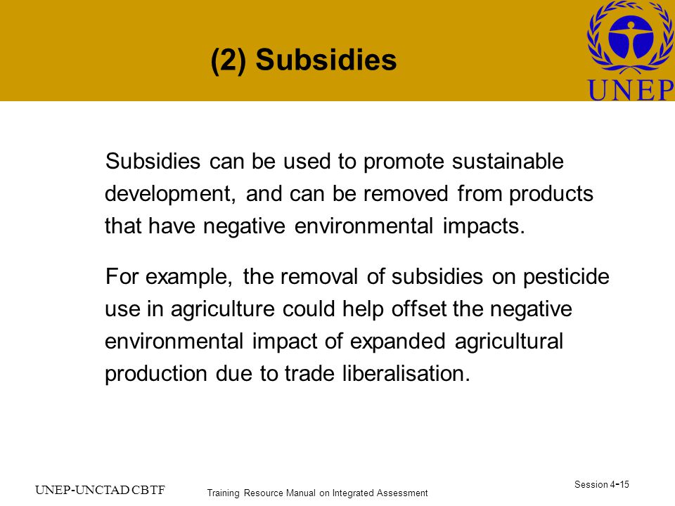 Training Resource Manual on Integrated Assessment Session UNEP-UNCTAD CBTF (2) Subsidies Subsidies can be used to promote sustainable development, and can be removed from products that have negative environmental impacts.