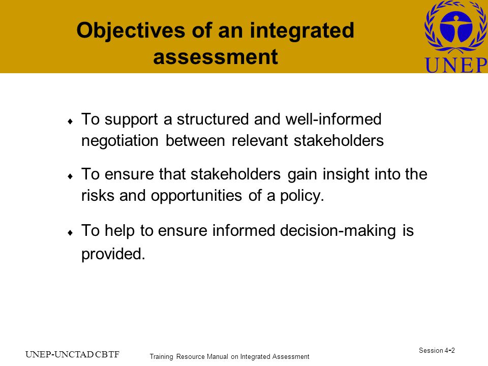 Training Resource Manual on Integrated Assessment Session UNEP-UNCTAD CBTF Objectives of an integrated assessment  To support a structured and well-informed negotiation between relevant stakeholders  To ensure that stakeholders gain insight into the risks and opportunities of a policy.