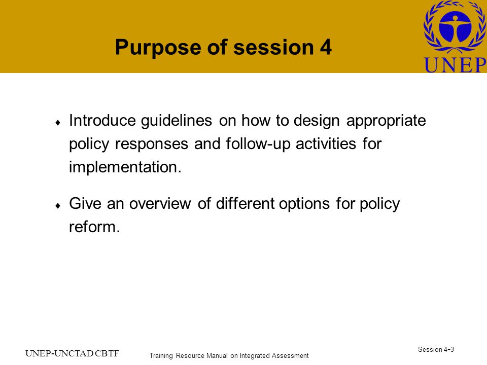 Training Resource Manual on Integrated Assessment Session UNEP-UNCTAD CBTF Purpose of session 4  Introduce guidelines on how to design appropriate policy responses and follow-up activities for implementation.