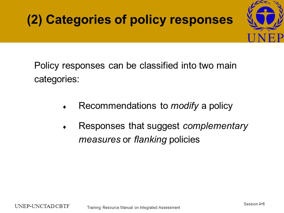 Training Resource Manual on Integrated Assessment Session UNEP-UNCTAD CBTF (2) Categories of policy responses Policy responses can be classified into two main categories:  Recommendations to modify a policy  Responses that suggest complementary measures or flanking policies