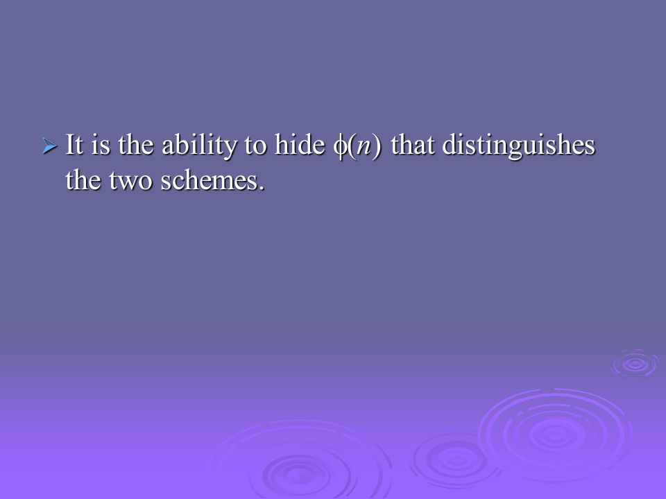  It is the ability to hide  (n) that distinguishes the two schemes.