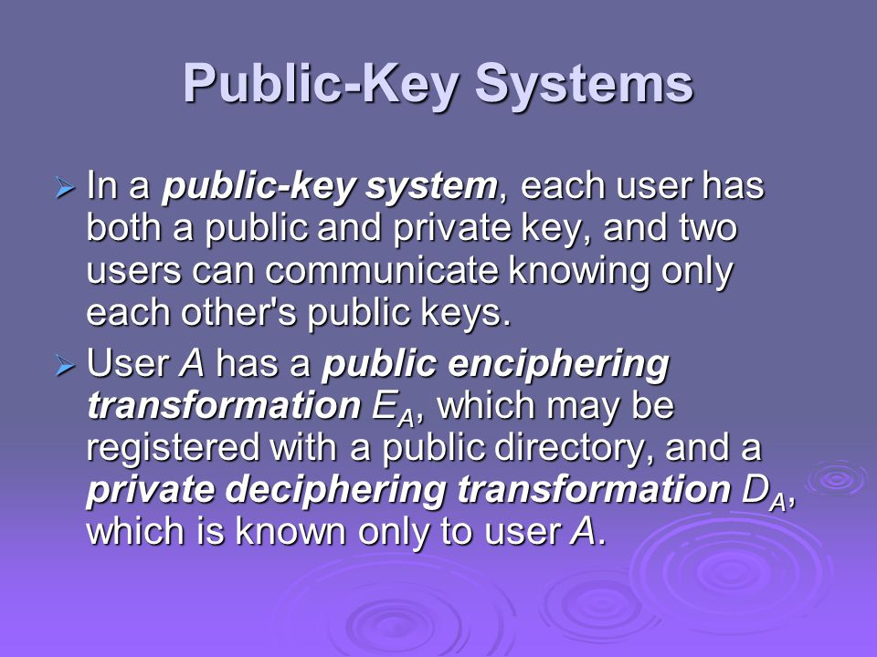 Public-Key Systems  In a public-key system, each user has both a public and private key, and two users can communicate knowing only each other s public keys.
