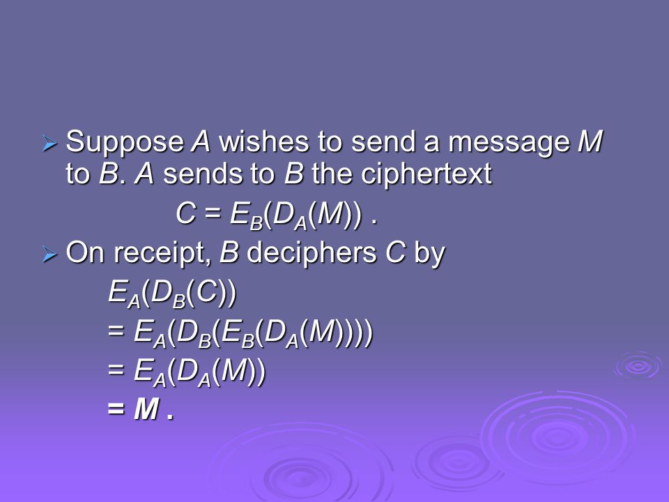  Suppose A wishes to send a message M to B. A sends to B the ciphertext C = E B (D A (M)).