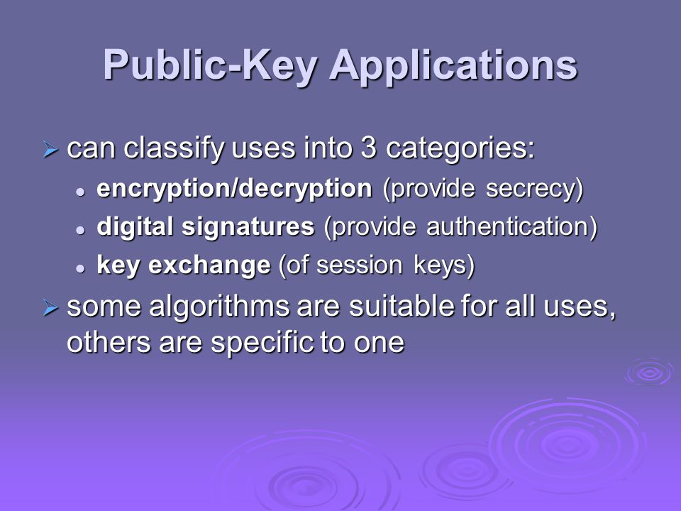 Public-Key Applications  can classify uses into 3 categories: encryption/decryption (provide secrecy) encryption/decryption (provide secrecy) digital signatures (provide authentication) digital signatures (provide authentication) key exchange (of session keys) key exchange (of session keys)  some algorithms are suitable for all uses, others are specific to one