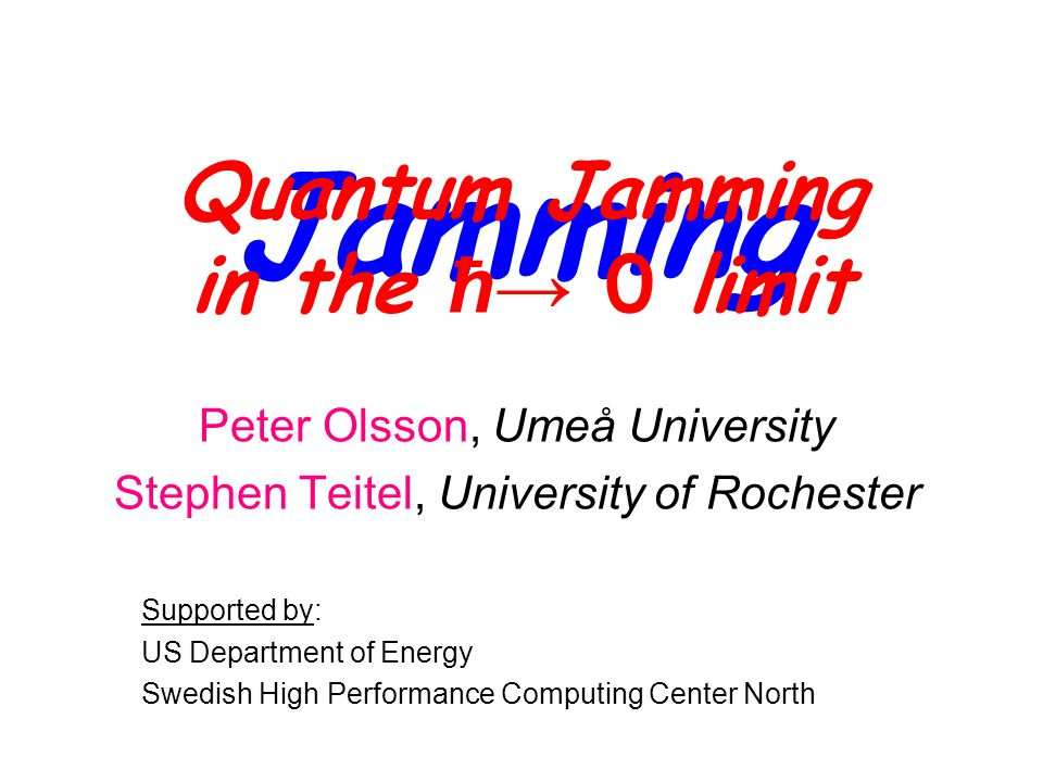 Jamming Peter Olsson, Umeå University Stephen Teitel, University of Rochester Supported by: US Department of Energy Swedish High Performance Computing Center North Quantum Jamming in the ħ→ 0 limit