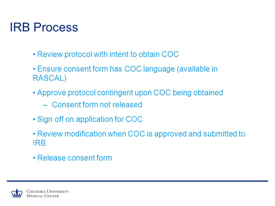 IRB Process Review protocol with intent to obtain COC Ensure consent form has COC language (available in RASCAL) Approve protocol contingent upon COC being obtained – Consent form not released Sign off on application for COC Review modification when COC is approved and submitted to IRB Release consent form