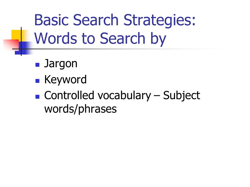 Basic Search Strategies: Words to Search by Jargon Keyword Controlled vocabulary – Subject words/phrases