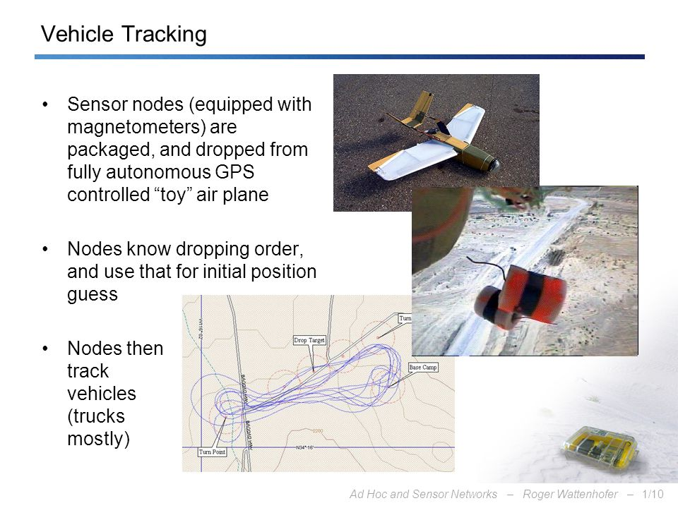 Ad Hoc and Sensor Networks – Roger Wattenhofer –1/10 Vehicle Tracking Sensor nodes (equipped with magnetometers) are packaged, and dropped from fully autonomous GPS controlled toy air plane Nodes know dropping order, and use that for initial position guess Nodes then track vehicles (trucks mostly)