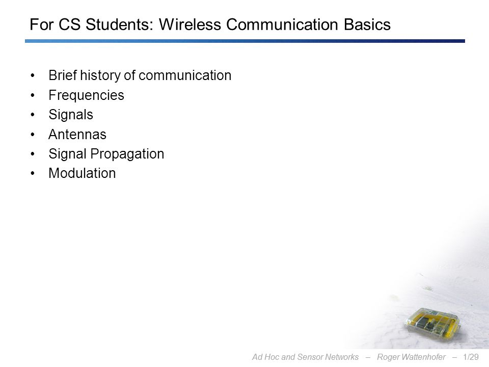 Ad Hoc and Sensor Networks – Roger Wattenhofer –1/29Ad Hoc and Sensor Networks – Roger Wattenhofer –1/29 For CS Students: Wireless Communication Basics Brief history of communication Frequencies Signals Antennas Signal Propagation Modulation