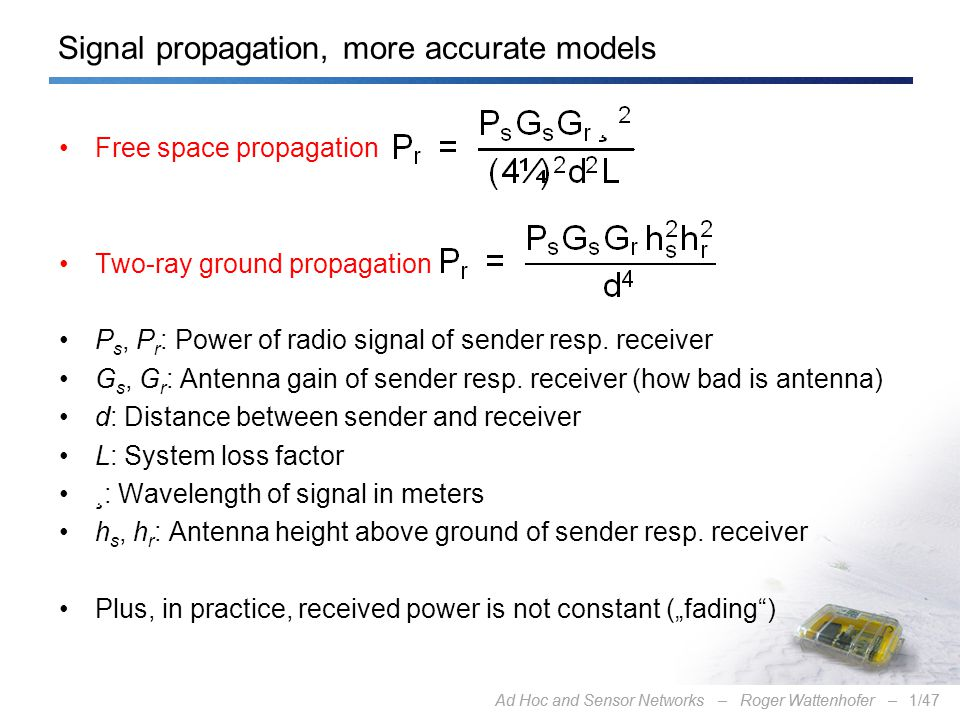 Ad Hoc and Sensor Networks – Roger Wattenhofer –1/47Ad Hoc and Sensor Networks – Roger Wattenhofer –1/47 Signal propagation, more accurate models Free space propagation Two-ray ground propagation P s, P r : Power of radio signal of sender resp.