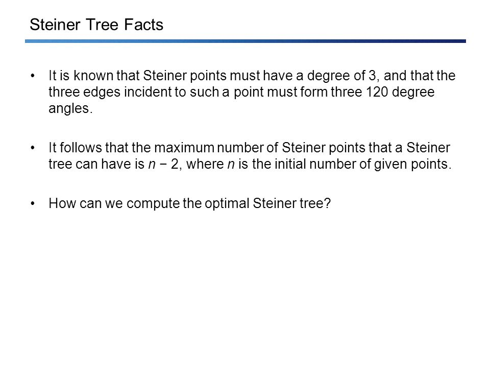 Steiner Tree Facts It is known that Steiner points must have a degree of 3, and that the three edges incident to such a point must form three 120 degree angles.