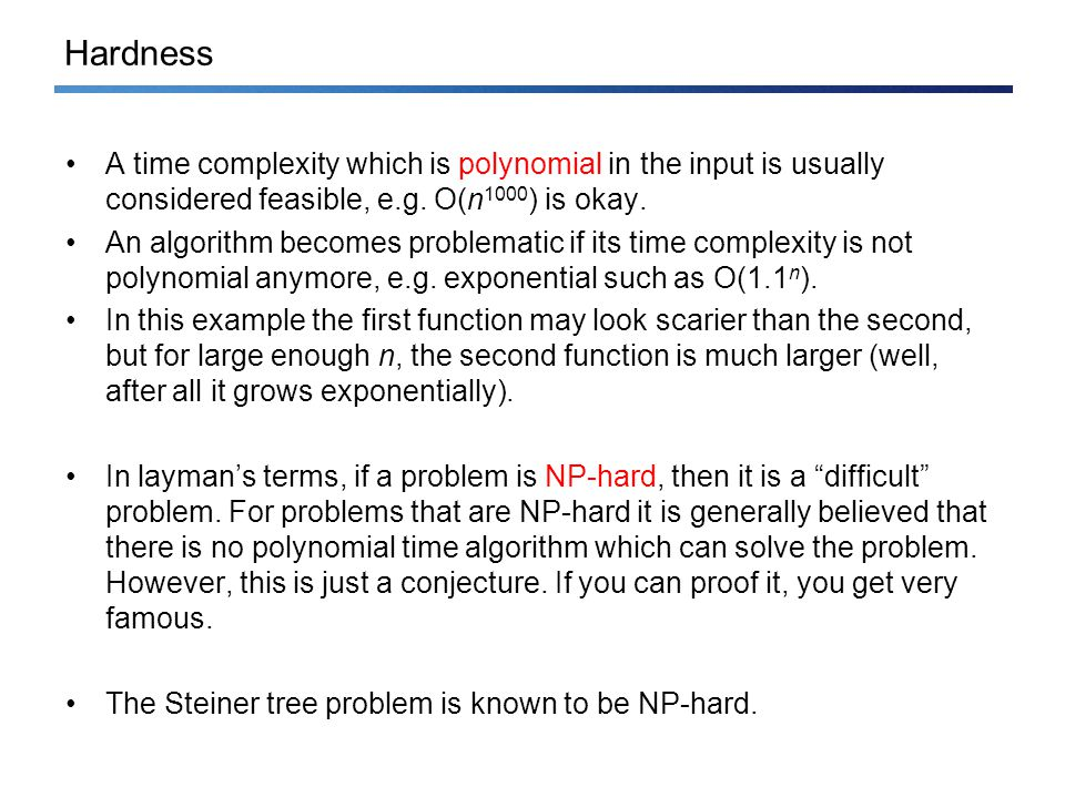 Hardness A time complexity which is polynomial in the input is usually considered feasible, e.g.
