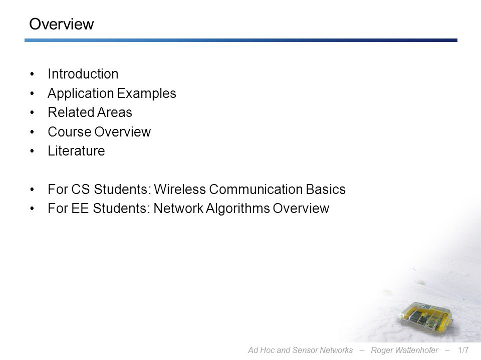 Ad Hoc and Sensor Networks – Roger Wattenhofer –1/7Ad Hoc and Sensor Networks – Roger Wattenhofer –1/7 Overview Introduction Application Examples Related Areas Course Overview Literature For CS Students: Wireless Communication Basics For EE Students: Network Algorithms Overview