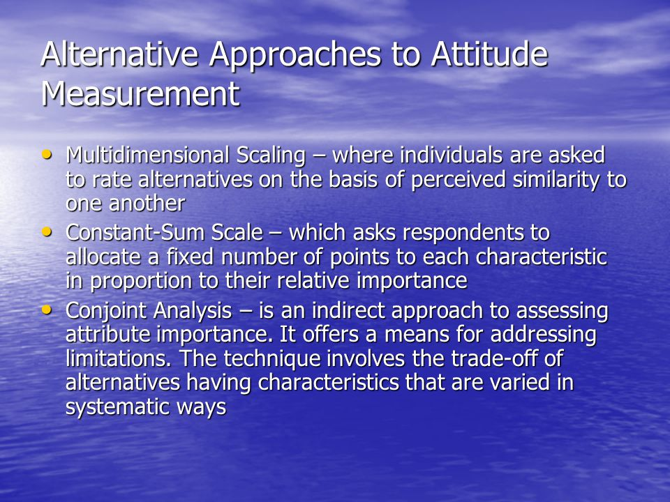 Alternative Approaches to Attitude Measurement Multidimensional Scaling – where individuals are asked to rate alternatives on the basis of perceived similarity to one another Multidimensional Scaling – where individuals are asked to rate alternatives on the basis of perceived similarity to one another Constant-Sum Scale – which asks respondents to allocate a fixed number of points to each characteristic in proportion to their relative importance Constant-Sum Scale – which asks respondents to allocate a fixed number of points to each characteristic in proportion to their relative importance Conjoint Analysis – is an indirect approach to assessing attribute importance.