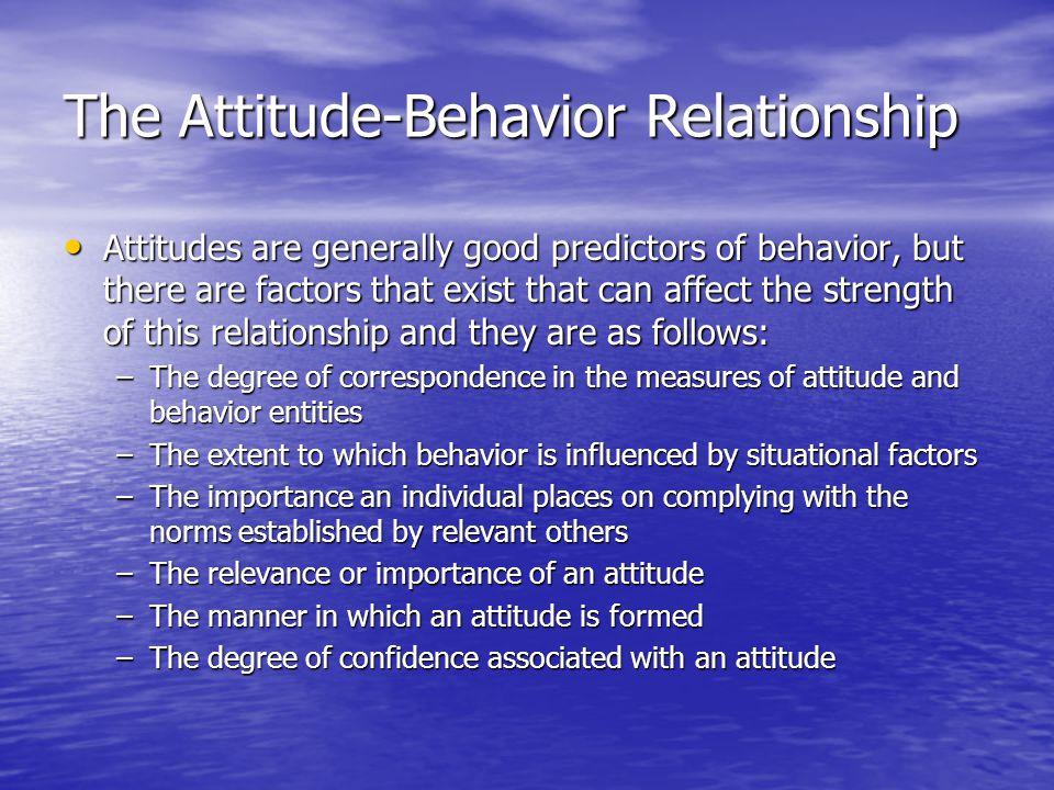 The Attitude-Behavior Relationship Attitudes are generally good predictors of behavior, but there are factors that exist that can affect the strength of this relationship and they are as follows: Attitudes are generally good predictors of behavior, but there are factors that exist that can affect the strength of this relationship and they are as follows: –The degree of correspondence in the measures of attitude and behavior entities –The extent to which behavior is influenced by situational factors –The importance an individual places on complying with the norms established by relevant others –The relevance or importance of an attitude –The manner in which an attitude is formed –The degree of confidence associated with an attitude