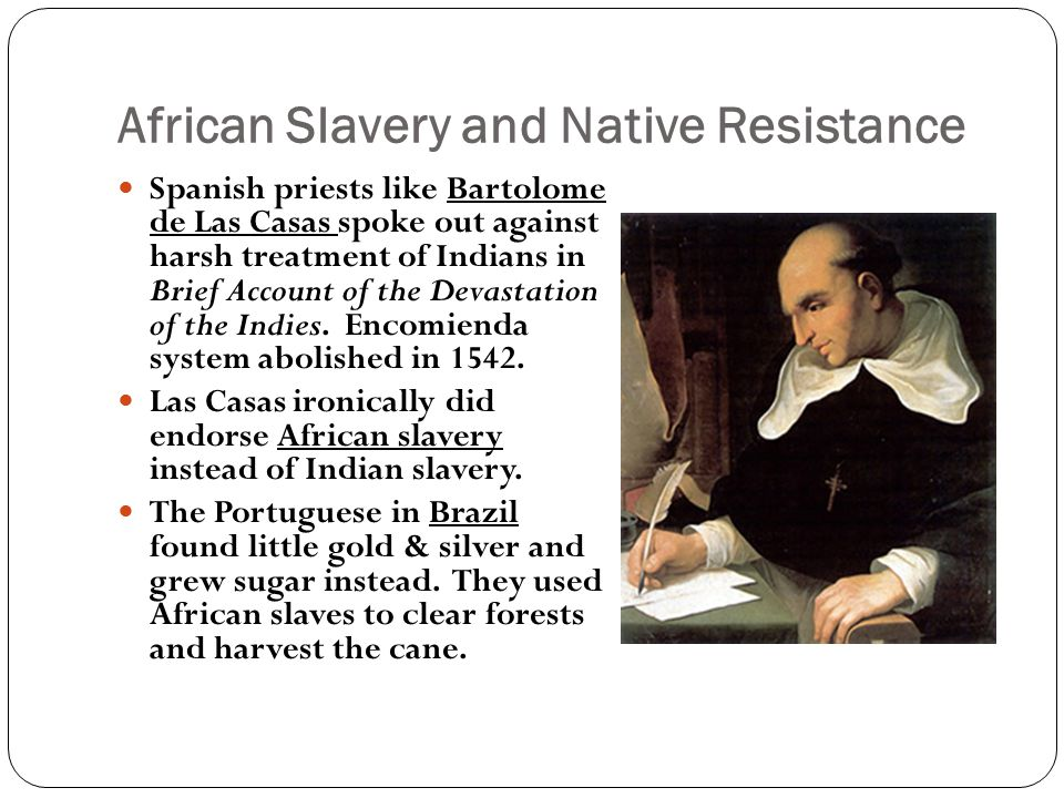 African Slavery and Native Resistance Spanish priests like Bartolome de Las Casas spoke out against harsh treatment of Indians in Brief Account of the Devastation of the Indies.