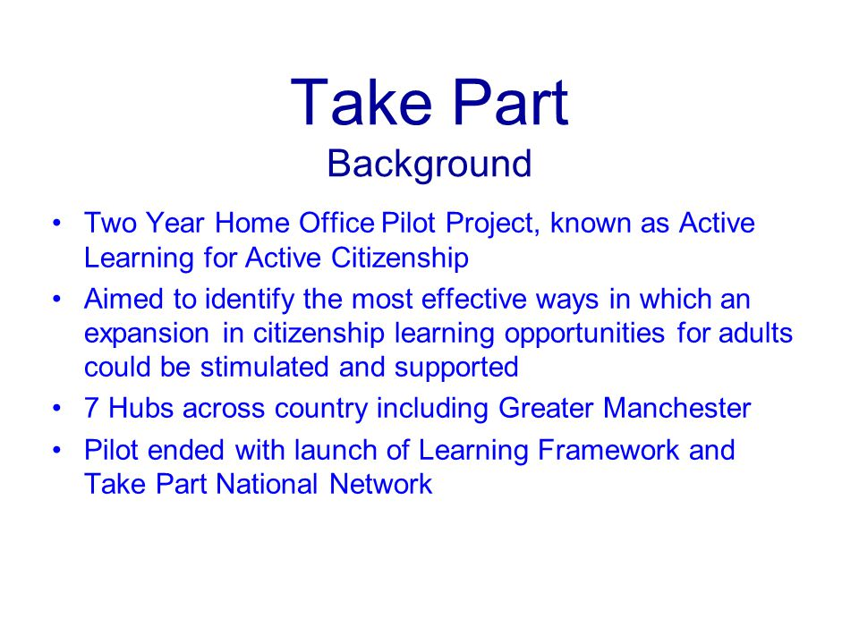 Take Part Background Two Year Home Office Pilot Project, known as Active Learning for Active Citizenship Aimed to identify the most effective ways in which an expansion in citizenship learning opportunities for adults could be stimulated and supported 7 Hubs across country including Greater Manchester Pilot ended with launch of Learning Framework and Take Part National Network