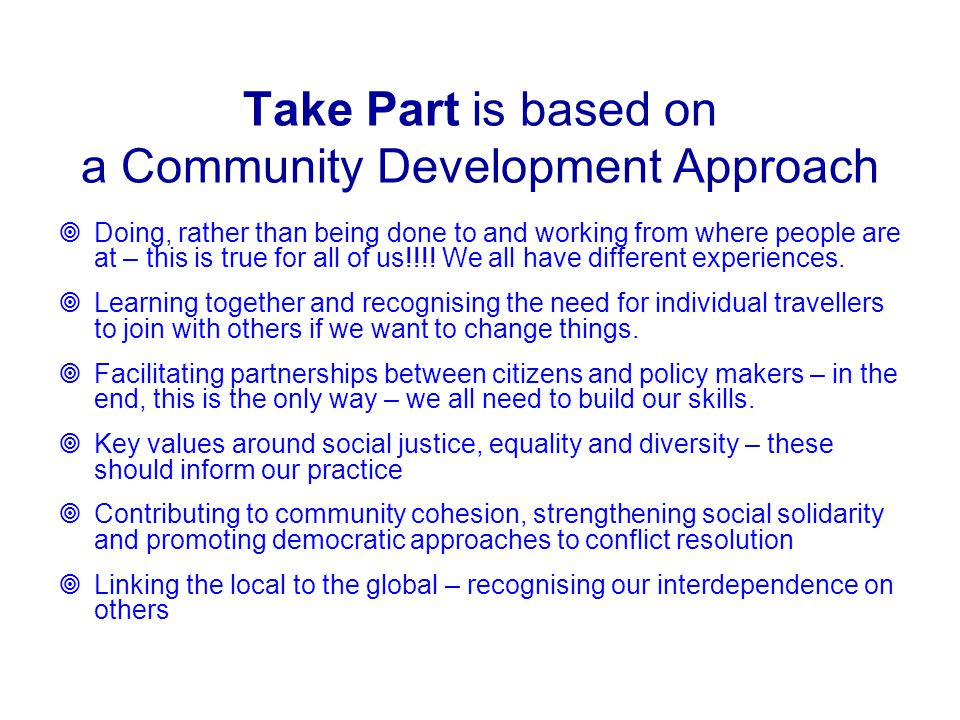 Take Part is based on a Community Development Approach  Doing, rather than being done to and working from where people are at – this is true for all of us!!!.