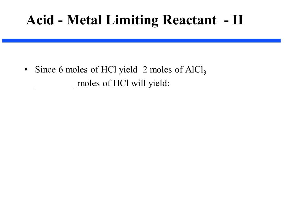 Since 6 moles of HCl yield 2 moles of AlCl 3 ________ moles of HCl will yield: Acid - Metal Limiting Reactant - II